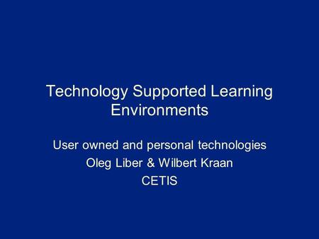 Technology Supported Learning Environments User owned and personal technologies Oleg Liber & Wilbert Kraan CETIS.
