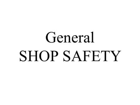 General SHOP SAFETY In technology education, SAFETY is regarded as essential for at least two reasons. #1 – The natural concern for people's welfare.