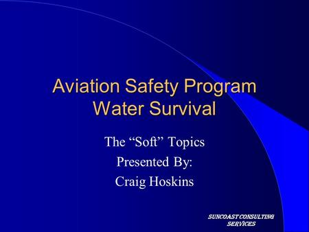 "Suncoast Consulting Services Aviation Safety Program Water Survival The ""Soft"" Topics Presented By: Craig Hoskins."