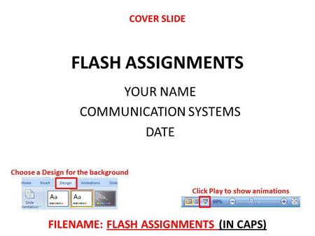 FLASH ASSIGNMENTS YOUR NAME COMMUNICATION SYSTEMS DATE Click Play to show animations Choose a Design for the background FILENAME: FLASH ASSIGNMENTS (IN.