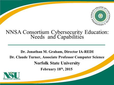 NNSA Consortium Cybersecurity Education: Needs and Capabilities Dr. Jonathan M. Graham, Director IA-REDI Dr. Claude Turner, Associate Professor Computer.