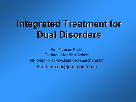 Integrated Treatment for Dual Disorders Kim Mueser, Ph.D. Dartmouth Medical School NH-Dartmouth Psychiatric Research Center
