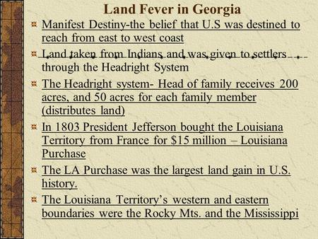Land Fever in Georgia Manifest Destiny-the belief that U.S was destined to reach from east to west coast Land taken from Indians and was given to settlers.