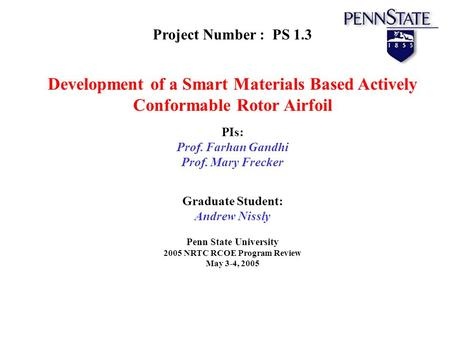 Project Number : PS 1.3 Development of a Smart Materials Based Actively Conformable Rotor Airfoil PIs: Prof. Farhan Gandhi Prof. Mary Frecker Graduate.