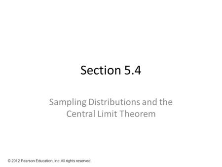 Section 5.4 Sampling Distributions and the Central Limit Theorem © 2012 Pearson Education, Inc. All rights reserved.