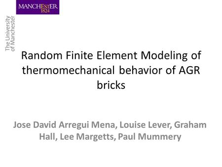 Random Finite Element Modeling of thermomechanical behavior of AGR bricks Jose David Arregui Mena, Louise Lever, Graham Hall, Lee Margetts, Paul Mummery.
