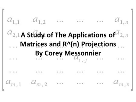 A Study of The Applications of Matrices and R^(n) Projections By Corey Messonnier.