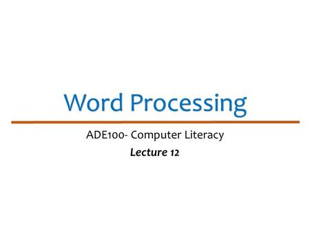Word Processing ADE100- Computer Literacy Lecture 12.