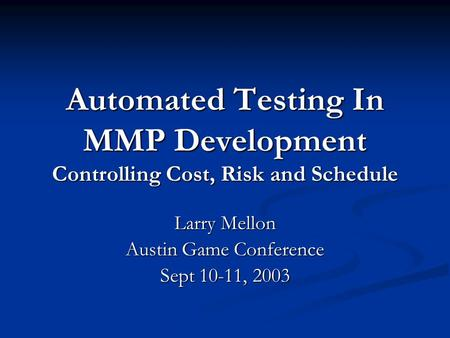 Automated Testing In MMP Development Controlling Cost, Risk and Schedule Larry Mellon Austin Game Conference Sept 10-11, 2003.