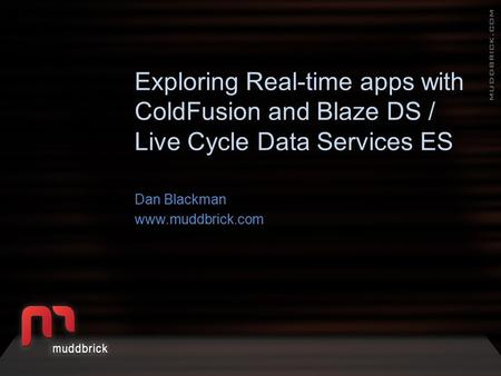 Exploring Real-time apps with ColdFusion and Blaze DS / Live Cycle Data Services ES Dan Blackman www.muddbrick.com.