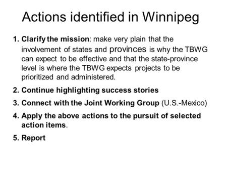 Actions identified in Winnipeg 1.Clarify the mission: make very plain that the involvement of states and provinces is why the TBWG can expect to be effective.
