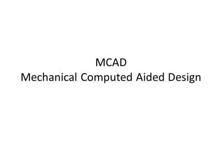 MCAD Mechanical Computed Aided Design. Many different types of CAD software Depends on purpose MCAD for mechanical design ECAD for electronic design –