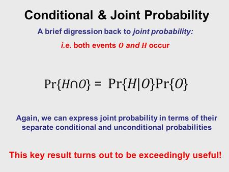 Conditional & Joint Probability A brief digression back to joint probability: i.e. both events O and H occur Again, we can express joint probability in.
