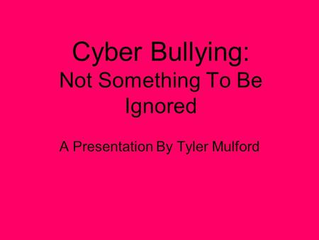 Cyber Bullying: Not Something To Be Ignored A Presentation By Tyler Mulford.