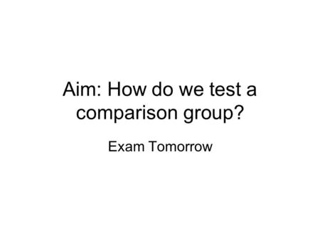 Aim: How do we test a comparison group? Exam Tomorrow.