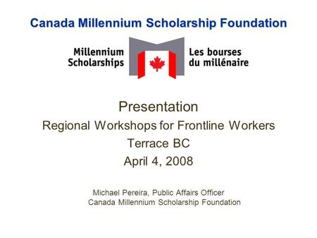 Canada Millennium Scholarship Foundation Presentation Regional Workshops for Frontline Workers Terrace BC April 4, 2008 Michael Pereira, Public Affairs.