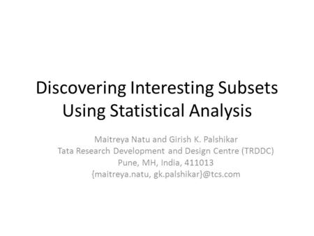 Discovering Interesting Subsets Using Statistical Analysis Maitreya Natu and Girish K. Palshikar Tata Research Development and Design Centre (TRDDC) Pune,