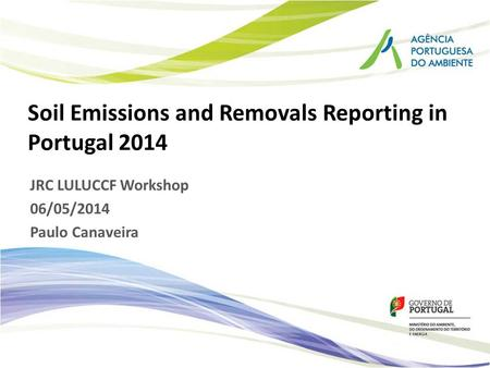 Soil Emissions and Removals Reporting in Portugal 2014 JRC LULUCCF Workshop 06/05/2014 Paulo Canaveira.