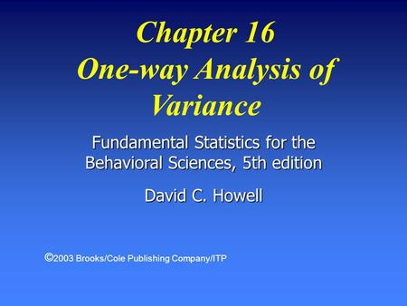 Chapter 16 One-way Analysis of Variance Fundamental Statistics for the Behavioral Sciences, 5th edition David C. Howell © 2003 Brooks/Cole Publishing Company/ITP.