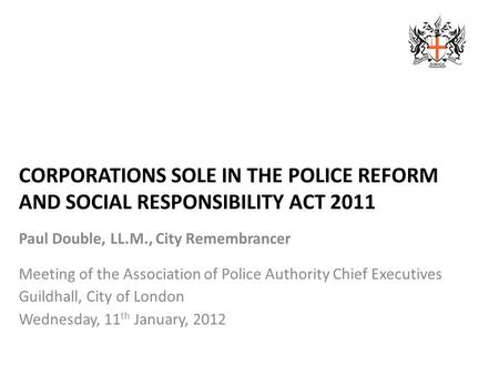 CORPORATIONS SOLE IN THE POLICE REFORM AND SOCIAL RESPONSIBILITY ACT 2011 Paul Double, LL.M., City Remembrancer Meeting of the Association of Police Authority.