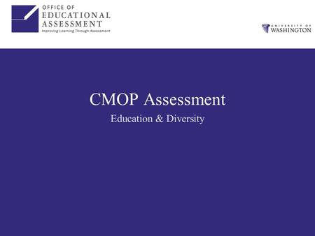 CMOP Assessment Education & Diversity. Assessment to Date Consolidation of assessment efforts –OEA assessing education and diversity Assessment plan –Logic.