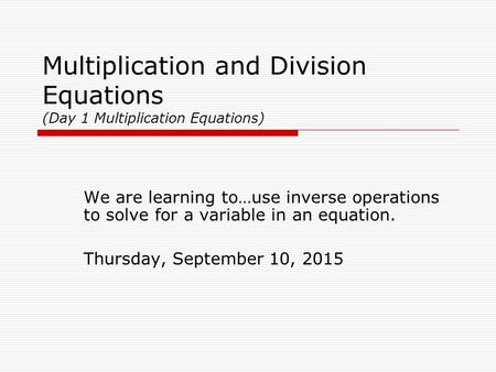 Multiplication and Division Equations (Day 1 Multiplication Equations) We are learning to…use inverse operations to solve for a variable in an equation.