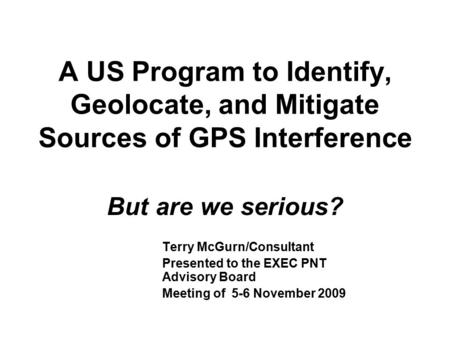 A US Program to Identify, Geolocate, and Mitigate Sources of GPS Interference But are we serious? Terry McGurn/Consultant Presented to the EXEC PNT Advisory.