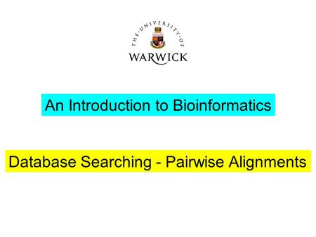 An Introduction to Bioinformatics Database Searching - Pairwise Alignments.
