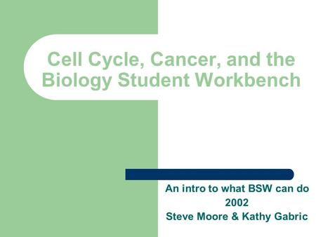 Cell Cycle, Cancer, and the Biology Student Workbench An intro to what BSW can do 2002 Steve Moore & Kathy Gabric.