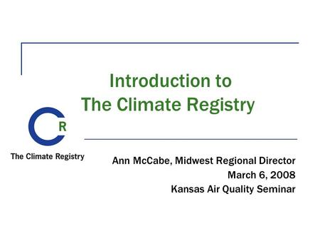 Introduction to The Climate Registry Ann McCabe, Midwest Regional Director March 6, 2008 Kansas Air Quality Seminar.