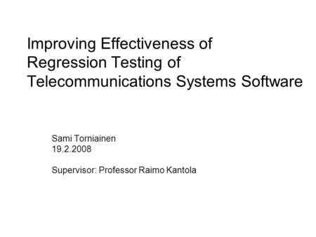 Improving Effectiveness of Regression Testing of Telecommunications Systems Software Sami Torniainen 19.2.2008 Supervisor: Professor Raimo Kantola.