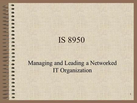 1 IS 8950 Managing and Leading a Networked IT Organization.