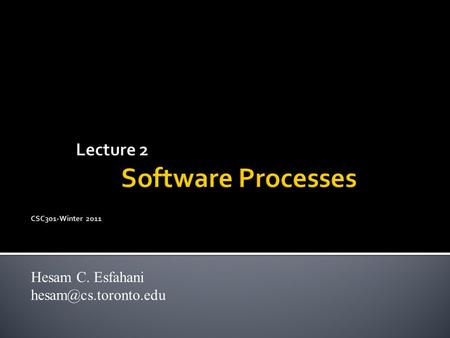 Lecture 2 Software Processes CSC301-Winter 2011 Hesam C. Esfahani