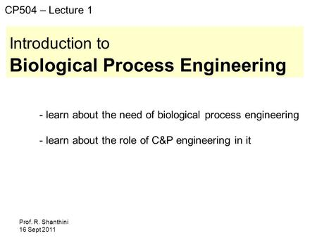 Prof. R. Shanthini 16 Sept 2011 Introduction to Biological Process Engineering CP504 – Lecture 1 - learn about the need of biological process engineering.