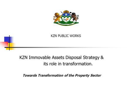 KZN Immovable Assets Disposal Strategy & its role in transformation. Towards Transformation of the Property Sector KZN PUBLIC WORKS.