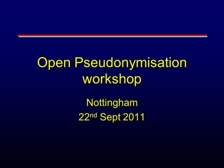 Open Pseudonymisation workshop Nottingham 22 nd Sept 2011.