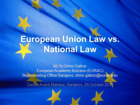 European Union Law vs. National Law Mr. Sc Drino Galicic European Academy Bolzano (EURAC) Representing Office Sarajevo; Centre.