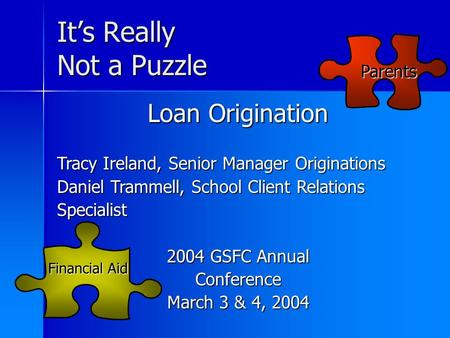 It's Really Not a Puzzle Financial Aid Parents Loan Origination Tracy Ireland, Senior Manager Originations Daniel Trammell, School Client Relations Specialist.
