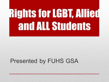 Rights for LGBT, Allied and ALL Students Presented by FUHS GSA.