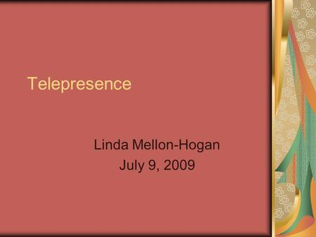 "Telepresence Linda Mellon-Hogan July 9, 2009. Definition ""Telepresence is a combination of a number of high quality audio, HD video, content collaboration."