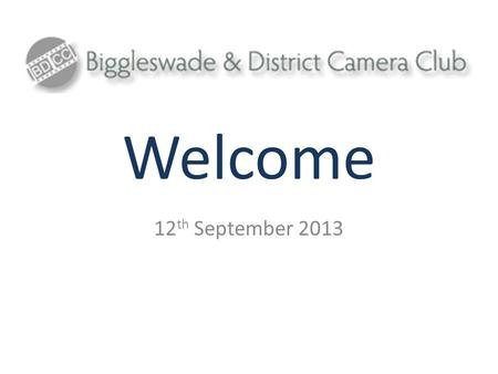 Welcome 12 th September 2013. Introduction Biggleswade and District Camera Club (BDCC) is a photographic club for photographers of all ages and abilities.