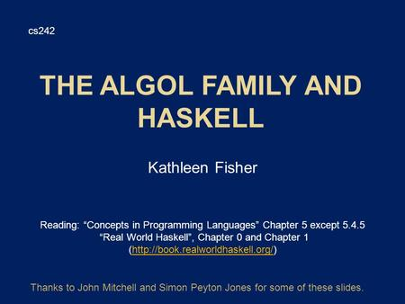 "Kathleen Fisher cs242 Reading: ""Concepts in Programming Languages"" Chapter 5 except 5.4.5 ""Real World Haskell"", Chapter 0 and Chapter 1 (http://book.realworldhaskell.org/)http://book.realworldhaskell.org/"