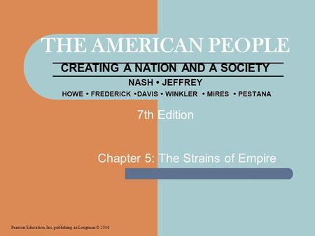 THE AMERICAN PEOPLE CREATING A NATION <strong>AND</strong> A <strong>SOCIETY</strong> NASH  JEFFREY HOWE  FREDERICK  DAVIS  WINKLER  MIRES  PESTANA Chapter 5: The Strains of Empire.