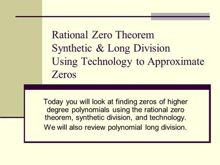 Rational Zero Theorem Synthetic & Long Division Using Technology to Approximate Zeros Today you will look at finding zeros of higher degree polynomials.