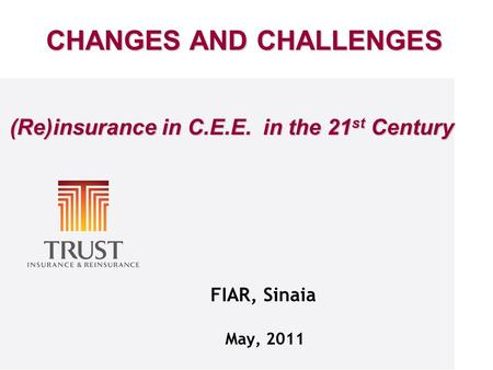 FIAR, Sinaia May, 2011 CHANGES AND CHALLENGES (Re)insurance in C.E.E. in the 21 st Century (Re)insurance in C.E.E. in the 21 st Century.