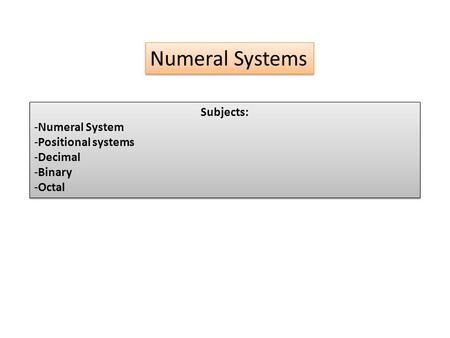 Numeral Systems Subjects: -Numeral System -Positional systems -Decimal -Binary -Octal Subjects: -Numeral System -Positional systems -Decimal -Binary -Octal.