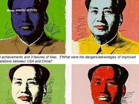  starter activity 3 achievements and 3 failures of Mao.  What were the dangers/advantages of improved relations between USA and China?