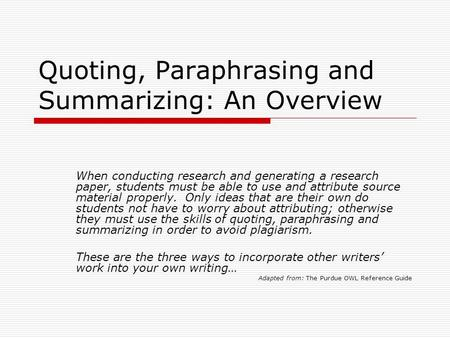 Quoting, Paraphrasing and Summarizing: An Overview When conducting research and generating a research paper, students must be able to use and attribute.