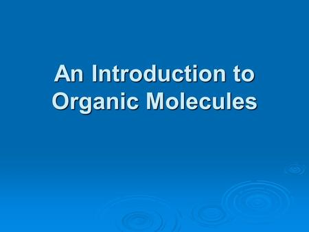 An Introduction to Organic Molecules. Organic Molecules Organic molecules are made primarily of four elements : C, N, O, H Backbone is C Polymers are.