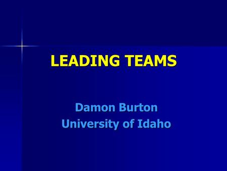LEADING TEAMS Damon Burton University of Idaho. 5 DISFUNCTIONS OF TEAMS Absence of Trust – great teams trust each other deeply and share their hopes,